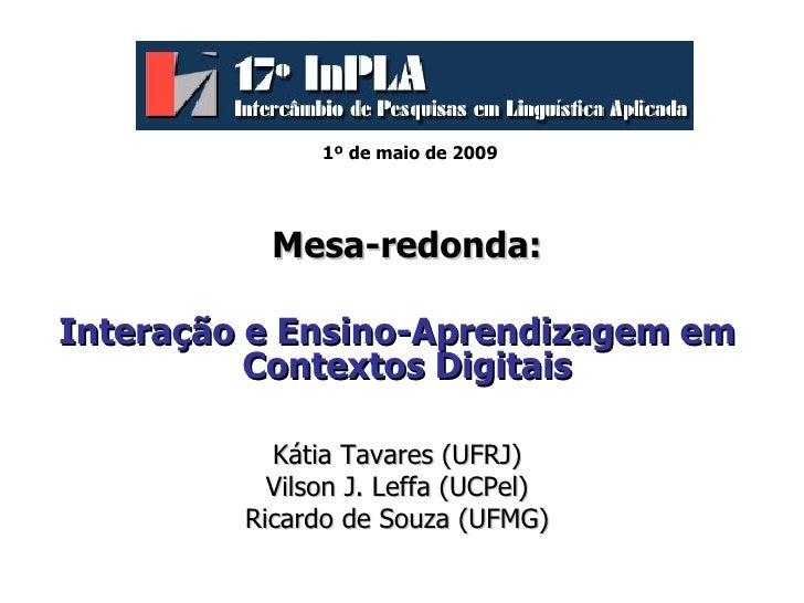 1º de maio de 2009   <ul><li>Mesa-redonda: </li></ul><ul><li>Interação e Ensino-Aprendizagem em Contextos Digitais  </li><...