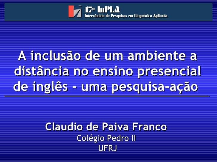 A inclusão de um ambiente a distância no ensino presencial de inglês - uma pesquisa-ação  Claudio de Paiva Franco   Colégi...