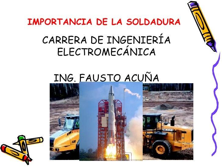 IMPORTANCIA DE LA SOLDADURA CARRERA DE INGENIERÍA ELECTROMECÁNICA ING. FAUSTO ACUÑA