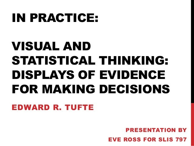 IN PRACTICE: VISUAL AND STATISTICAL THINKING: DISPLAYS OF EVIDENCE FOR MAKING DECISIONS EDWARD R. TUFTE PRESENTATION BY EV...