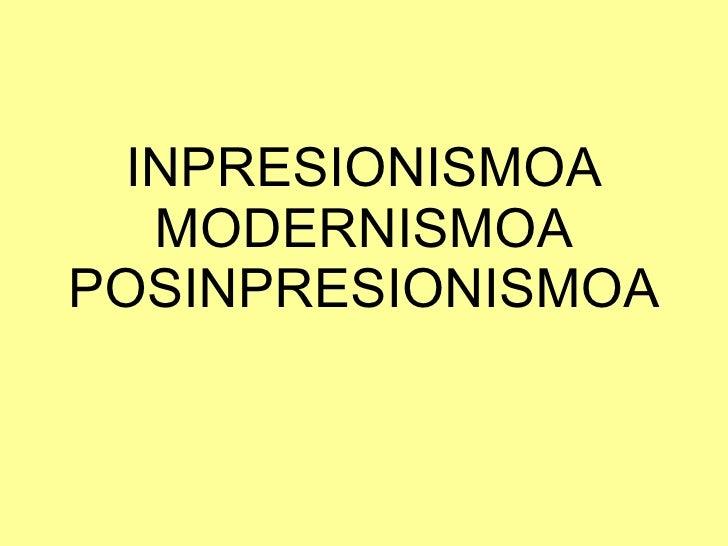 INPRESIONISMOA MODERNISMOA POSINPRESIONISMOA
