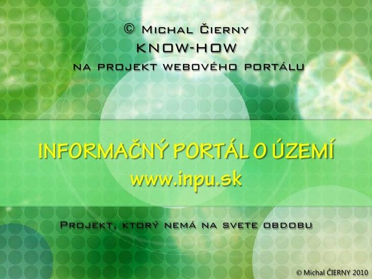 © Michal Čierny            KNOW-HOW   na projekt webového portálu     INFORMAČNÝ PORTÁL O ÚZEMÍ        www.inpu.sk  Projek...