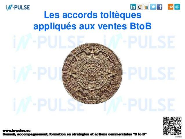 Les accords toltèques  appliqués aux ventes BtoB  www.in-pulse.eu  Conseil, accompagnement, formation en stratégies et act...