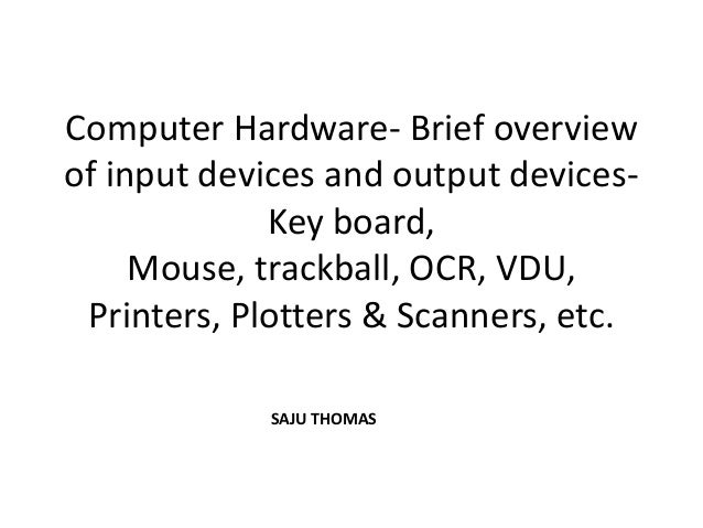 Computer Hardware- Brief overviewof input devices and output devices-             Key board,     Mouse, trackball, OCR, VD...