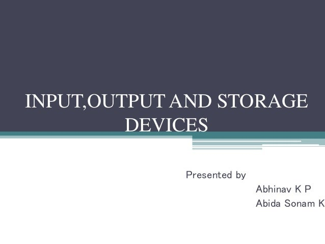 INPUT,OUTPUT AND STORAGE DEVICES Presented by Abhinav K P Abida Sonam K