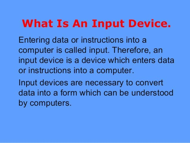 What Is An Input Device. Entering data or instructions into a computer is called input. Therefore, an input device is a de...