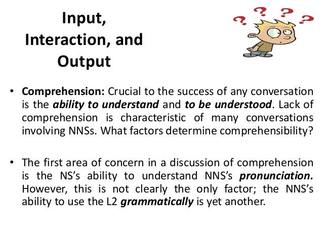 input and interaction Input, interaction and output krashen's l2 learning model (5 hypothesis) a general theory that looks at learning a language as a natural process that does not require extensive drills or rigid methods of formal instruction.