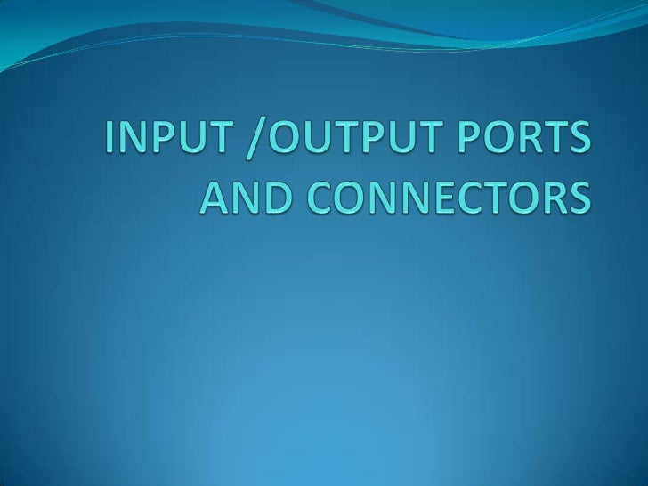 INPUT /OUTPUT PORTS AND CONNECTORS<br />