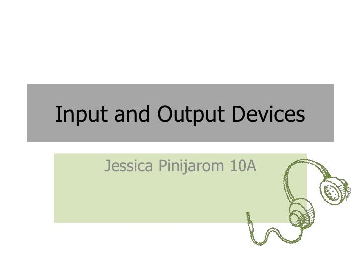 Input and Output Devices    Jessica Pinijarom 10A