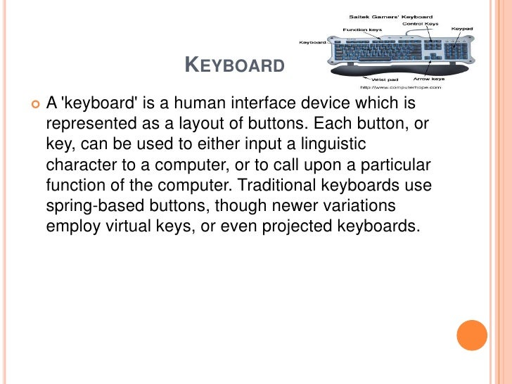 keyboard as an input device Computer input device translates words, sounds images, and actions that people understand into symbols that the system unit can process here is a list of input devices.