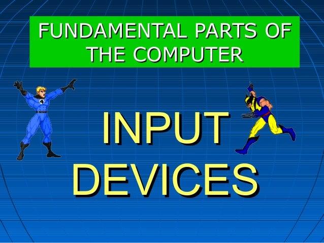 INPUTINPUT DEVICESDEVICES FUNDAMENTAL PARTS OFFUNDAMENTAL PARTS OF THE COMPUTERTHE COMPUTER