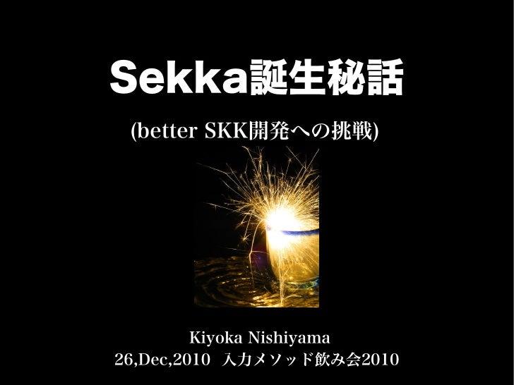 Sekka誕生秘話 (better SKK開発への挑戦)         Kiyoka Nishiyama26,Dec,2010 入力メソッド飲み会2010