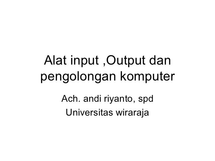 Alat input ,Output dan pengolongan komputer    Ach. andi riyanto, spd     Universitas wiraraja