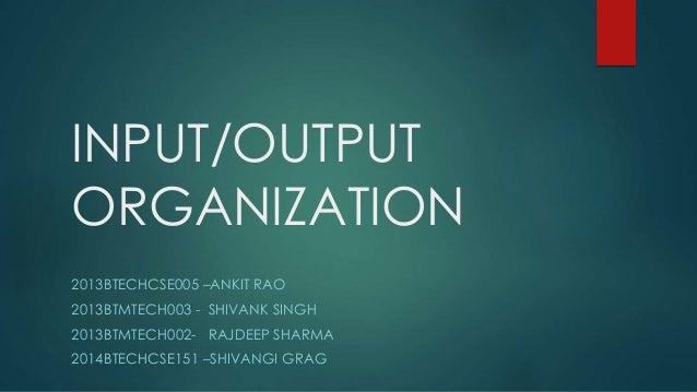 INPUT/OUTPUT ORGANIZATION 2013BTECHCSE005 –ANKIT RAO 2013BTMTECH003 - SHIVANK SINGH 2013BTMTECH002- RAJDEEP SHARMA 2014BTE...