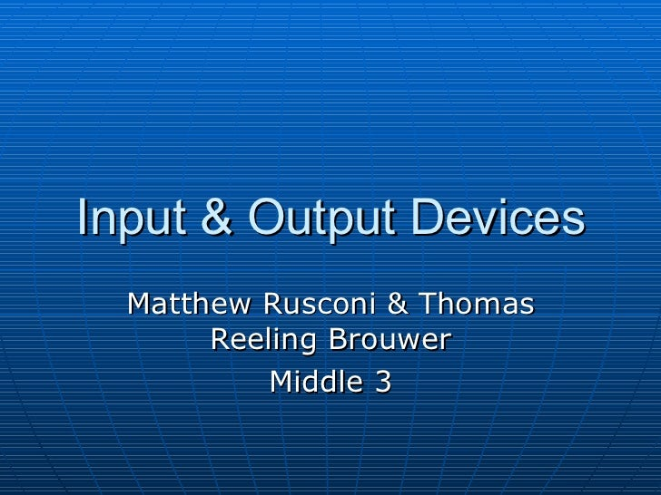 Input & Output Devices Matthew Rusconi & Thomas Reeling Brouwer Middle 3