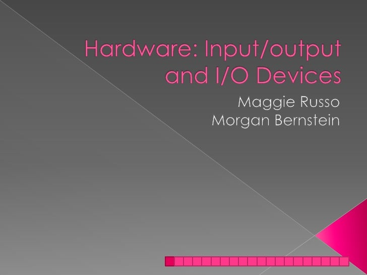 Hardware: Input/output and I/O Devices<br />Maggie Russo<br />Morgan Bernstein<br />