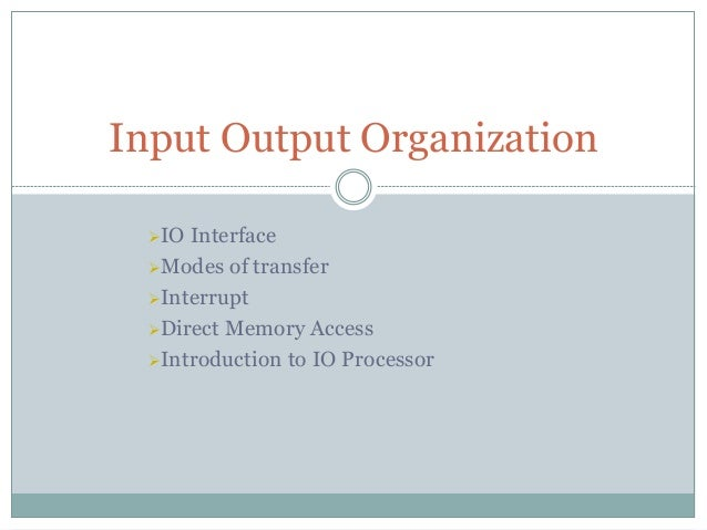 IO Interface Modes of transfer Interrupt Direct Memory Access Introduction to IO Processor Input Output Organization
