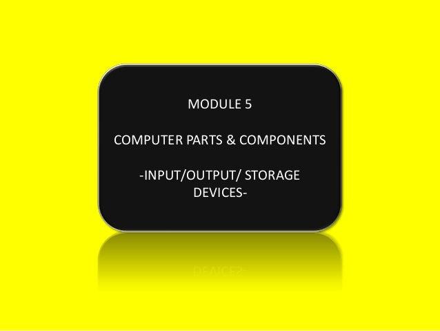 MODULE 5COMPUTER PARTS & COMPONENTS   -INPUT/OUTPUT/ STORAGE           DEVICES-