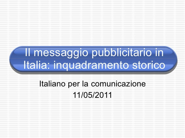 Il messaggio pubblicitario in Italia: inquadramento storico Italiano per la comunicazione 11/05/2011
