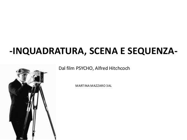 -INQUADRATURA, SCENA E SEQUENZA-         Dal film PSYCHO, Alfred Hitchcoch                MARTINA MAZZARO 3AL