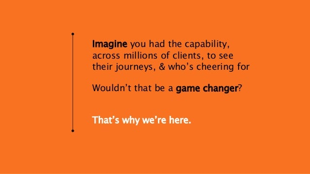 Imagine you had the capability, across millions of clients, to see their journeys, & who's cheering for Wouldn't that be a...