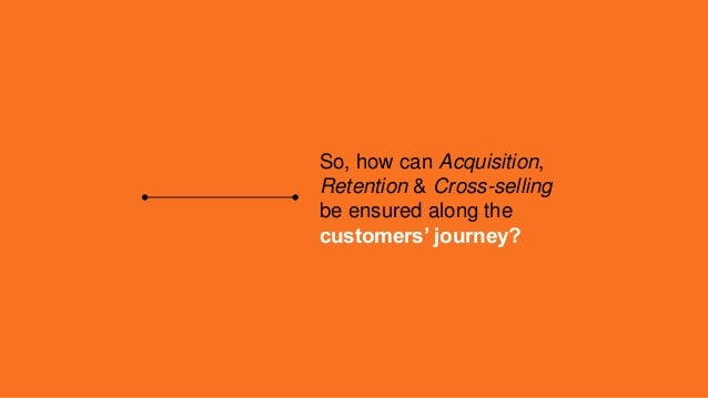 So, how can Acquisition, Retention & Cross-selling be ensured along the customers' journey?