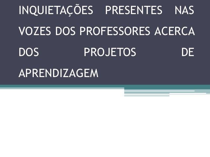 INQUIETAÇÕES   PRESENTES   NASVOZES DOS PROFESSORES ACERCADOS       PROJETOS         DEAPRENDIZAGEM