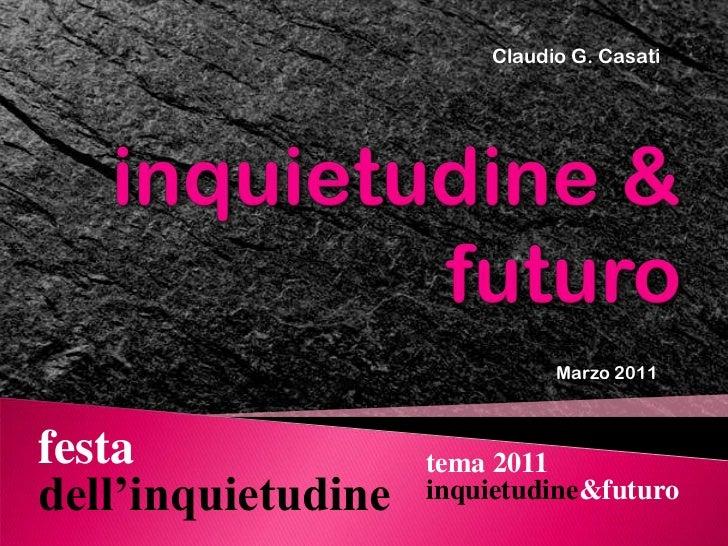 Claudio G. Casati<br />inquietudine & futuro<br />Marzo 2011<br />festa dell'inquietudine<br />tema 2011<br />inquietudine...