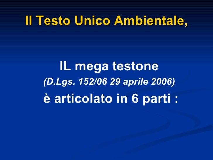 Il Testo Unico Ambientale, <ul><li>IL mega testone </li></ul><ul><li>(D.Lgs. 152/06 29 aprile 2006) </li></ul><ul><li>è ar...