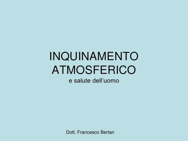 "INQUINAMENTO ATMOSFERICO   e salute dell""uomo  Dott. Francesco Bertan"