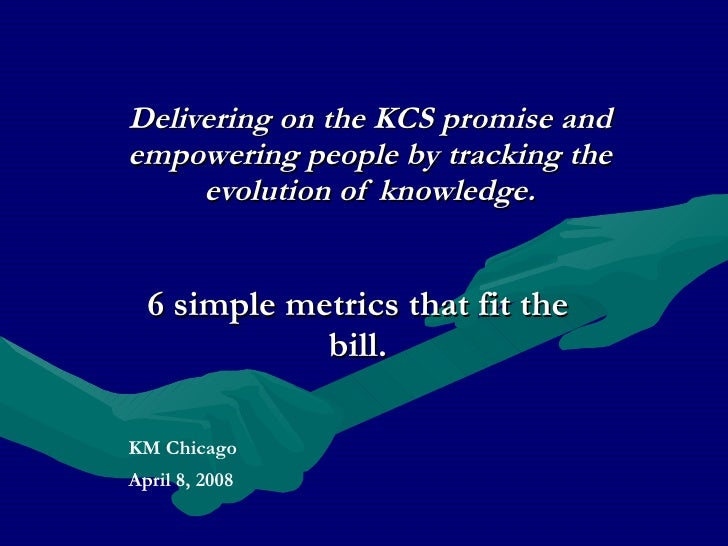 Delivering on the KCS promise and empowering people by tracking the evolution of knowledge. <ul><ul><li>6 simple metrics t...