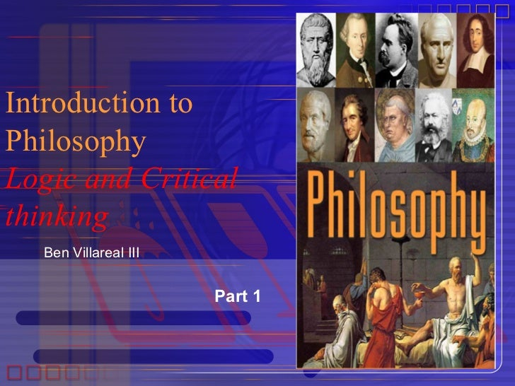 Introduction toPhilosophyLogic and Criticalthinking  Ben Villareal III                      Part 1