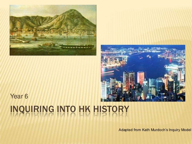 Year 6INQUIRING INTO HK HISTORY                      Adapted from Kath Murdoch's Inquiry Model