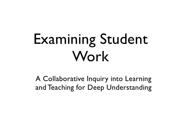 Examining Student      Work A Collaborative Inquiry into Learning and Teaching for Deep Understanding          Created by ...