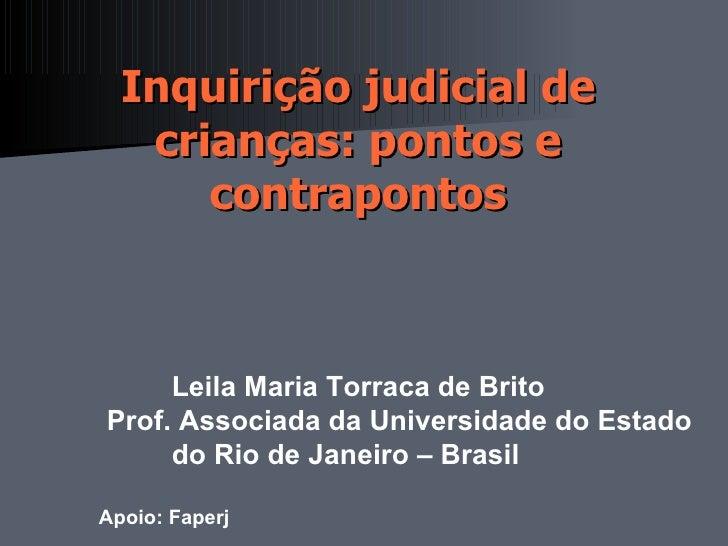 Inquirição judicial de   crianças: pontos e      contrapontos                      Leila Maria Torraca de BritoProf. Asso...