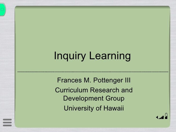 Inquiry Learning Frances M. Pottenger III Curriculum Research and Development Group University of Hawaii