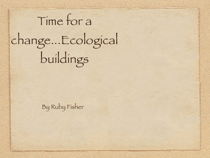 Time for a change...Ecological      buildings        By Ruby Fisher