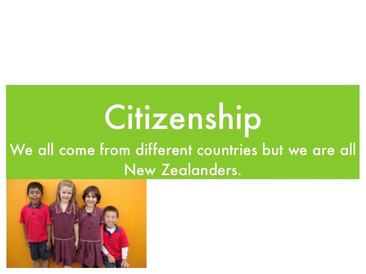 CitizenshipWe all come from different countries but we are all               New Zealanders.