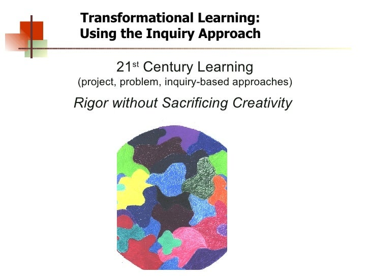 Transformational Learning: Using the Inquiry Approach 21 st  Century Learning (project, problem, inquiry-based approaches)...