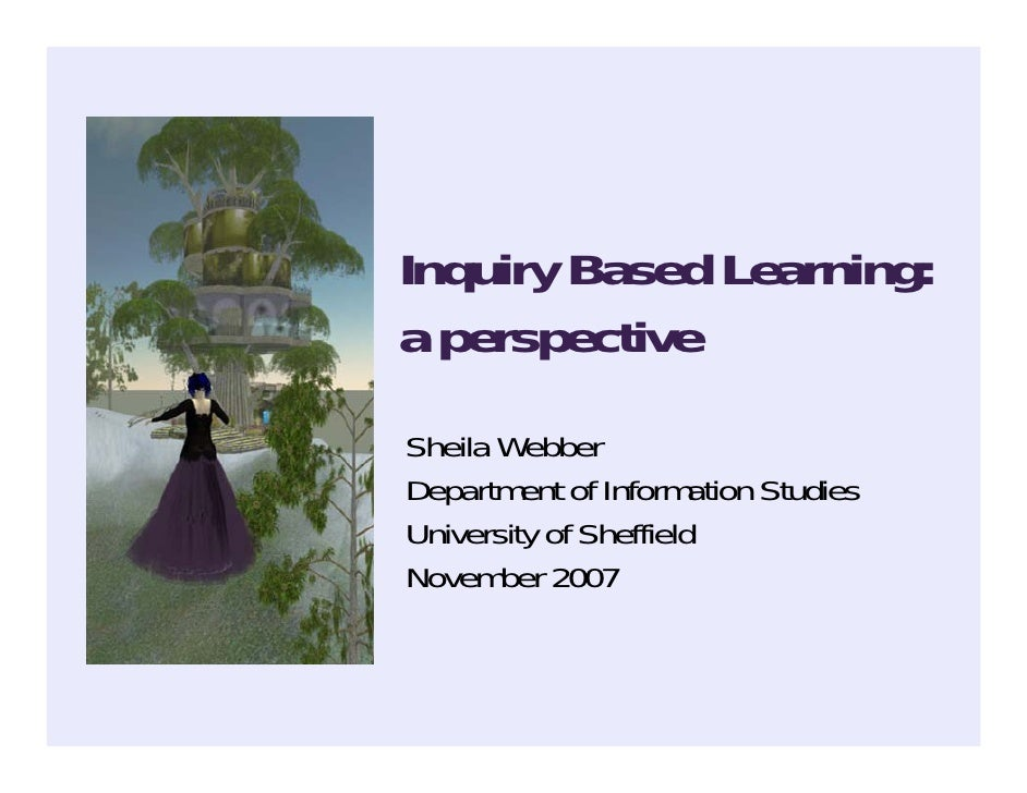 Inquiry Based Learning: a perspective Sheila Webber Department of Information Studies University of Sheffield November 2007
