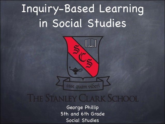 Inquiry-Based Learning in Social Studies  George Phillip  5th and 6th Grade  Social Studies