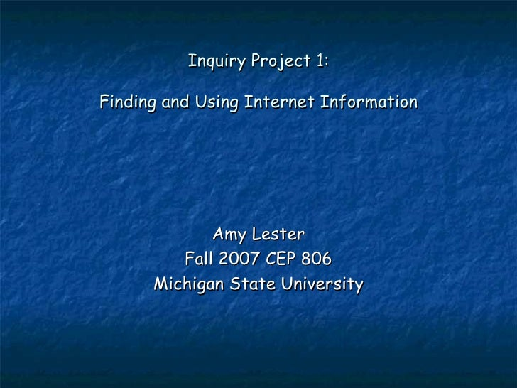 Inquiry Project 1: Finding and Using Internet Information Amy Lester Fall 2007 CEP 806 Michigan State University