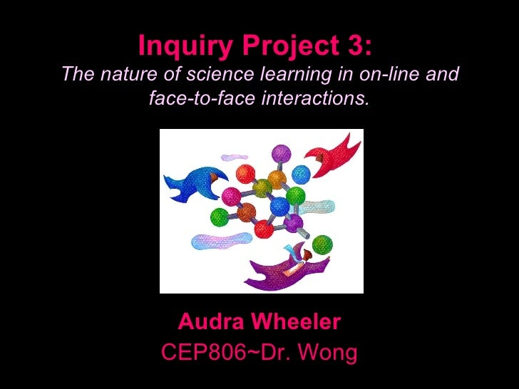 Inquiry Project 3: The nature of science learning in on-line and          face-to-face interactions.                 Audra...