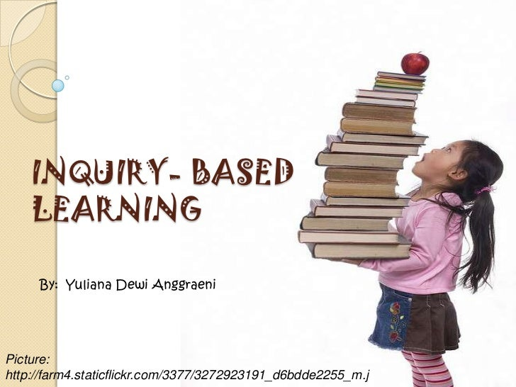 INQUIRY- BASED    LEARNING     By: Yuliana Dewi AnggraeniPicture:http://farm4.staticflickr.com/3377/3272923191_d6bdde2255_...