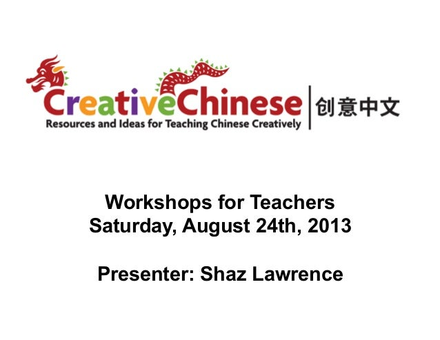 Workshops for Teachers Saturday, August 24th, 2013 Presenter: Shaz Lawrence