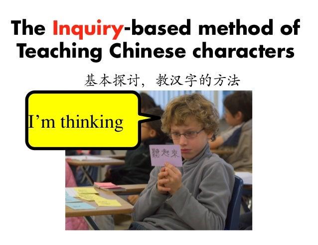 The Inquiry-based method of Teaching Chinese characters 基本探讨,教汉字的方法  I'm thinking