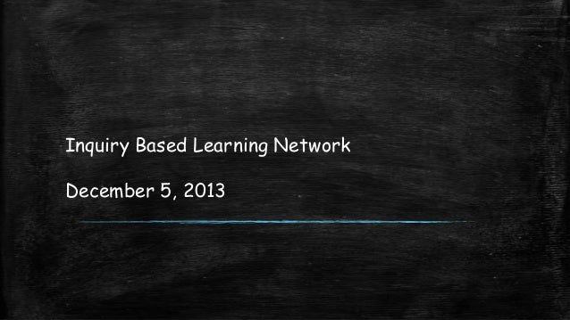 Inquiry Based Learning Network December 5, 2013