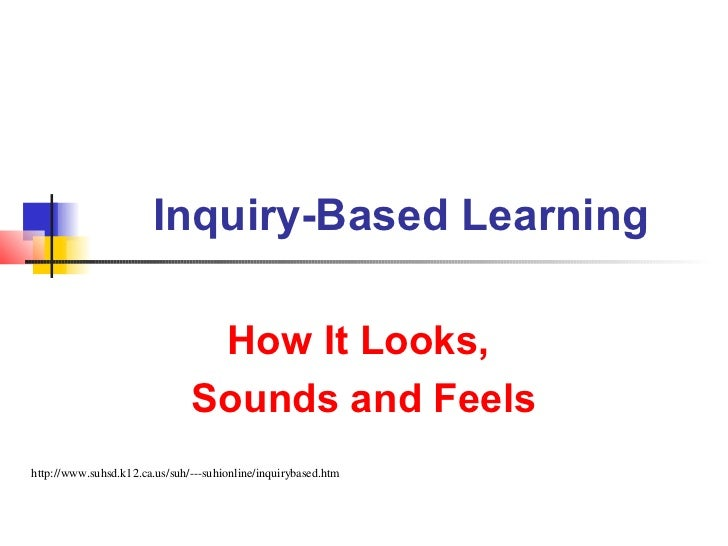 Inquiry-Based Learning                                How It Looks,                               Sounds and Feelshttp://w...