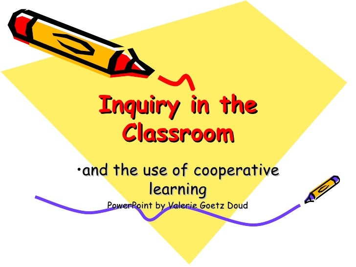 Inquiry in the Classroom <ul><li>and the use of cooperative learning </li></ul><ul><li>PowerPoint by Valerie Goetz Doud </...