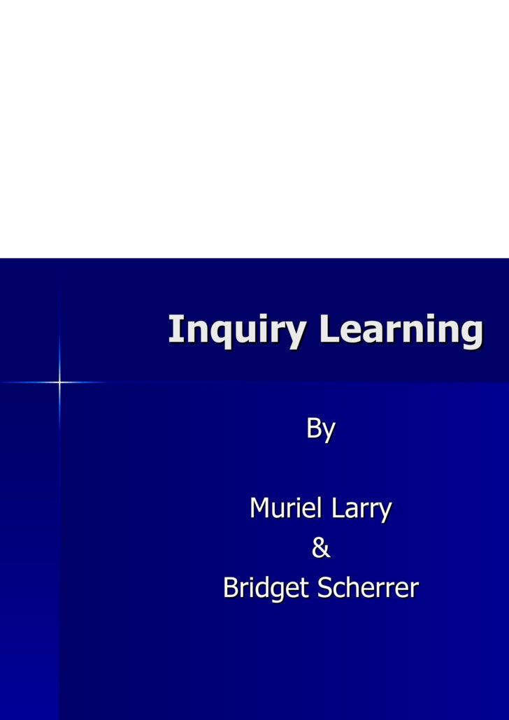 Inquiry Learning <ul><li>By </li></ul><ul><li>Muriel Larry </li></ul><ul><li>& </li></ul><ul><li>Bridget Scherrer </li></ul>